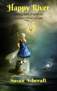 Happy River: Living with Focus on Positive Flow of Life by Susan Ashcraft